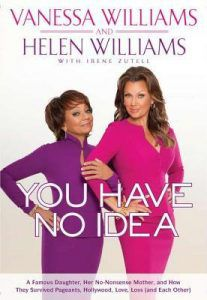 You Have No Idea: A Famous Daughter, Her No-nonsense Mother, and How They Survived Pageants, Hollywood, Love, Loss (and Each Other) by Vanessa Williams and Helen Williams