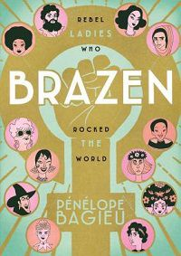 graphic novel of strong feminist women throughout the world and history, BRAZEN: REBEL LADIES WHO ROCKED THE WORLD