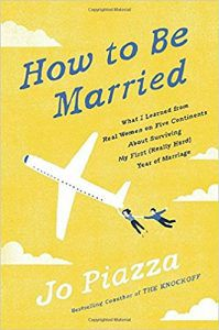 How To Be Married: What I Learned From Real Women on Five Continents About Surviving My First (Really Hard) Year of Marriage by Jo Piazza