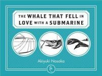 The Whale That Fell in Love With a Submarine by Akiyuki Nosaka, translated by Ginny Tapley Takemori