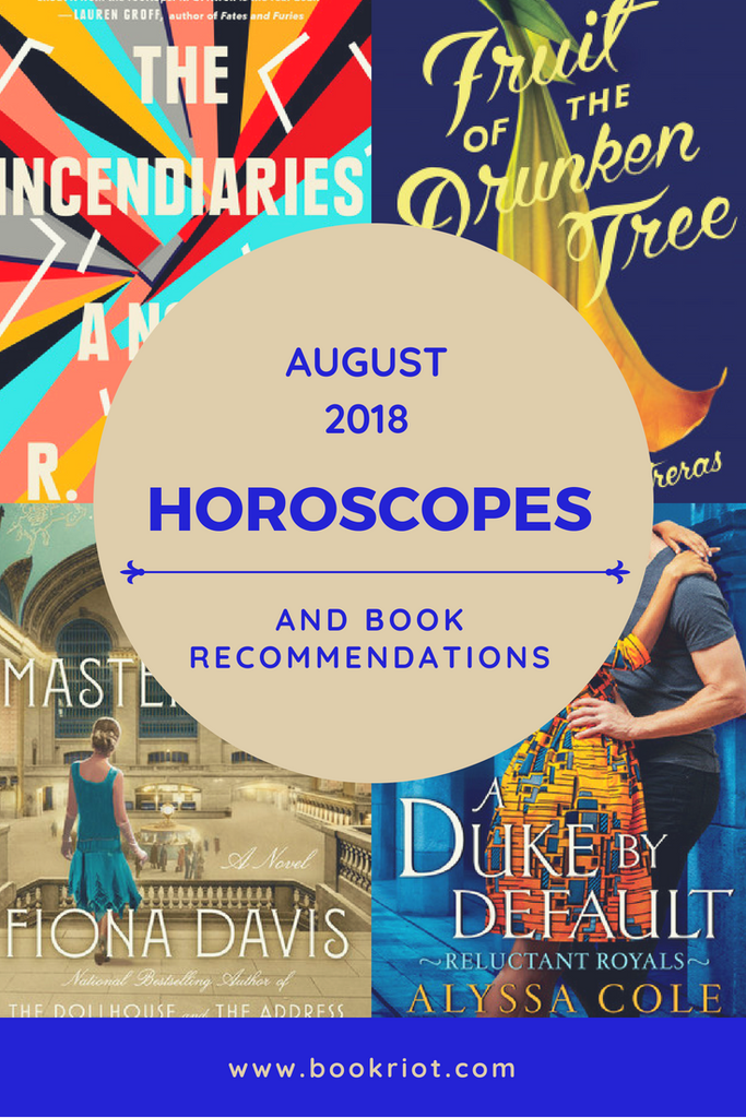 August 2018 Horoscopes and Book Recommendations with covers of The Incendiaries by R.O. Kwon, Fruit of the Drunken Tree by Ingrid Rojas Contreras, The Masterpiece by Fiona Davis, and A Duke by Default by Alyssa Cole
