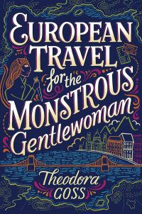cover of EUROPEAN TRAVEL FOR THE MONSTROUS GENTLEWOMAN by Theodora Goss