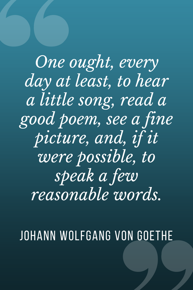 "Image of quote on blue background: ""One ought, every day at least, to hear a little song, read a good poem, see a fine picture, and, if it were possible, to speak a few reasonable words."" — Johann Wolfgang von Goethe"