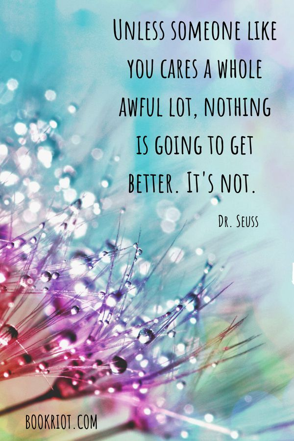 """Unless someone like you cares a whole awful lot, nothing is going to get better. It's not."" Dr Seuss Quote"