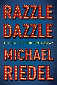 Razzle Dazzle: The Battle for Broadway by Michael Riedel