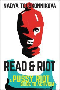 Read & Riot: A Pussy Riot Guide to Activism by Nadya Tolokonnikova