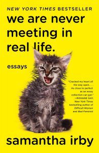 WE ARE NEVER MEETING IN REAL LIFE. : ESSAYS BY SAMANTHA IRBY