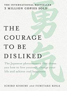 The Courage to be Disliked- How To Free Yourself, Change Your Life And Achieve Real Happiness by Ichiro Kishimi and Fumitake Koga