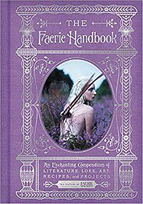 The Faerie Handbook: An Enchanting Compendium of Literature, Lore, Art, Recipes, and Projects cover