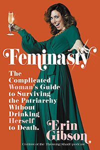 Feminasty: The Complicated Woman's Guide to Surviving the Patriarchy Without Drinking Herself to Death by Erin Gibson book cover