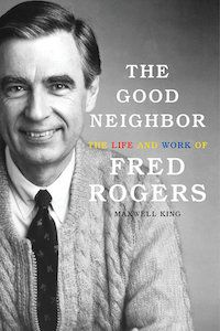 The Good Neighbor: The Life and Work of Fred Rogers by Maxwell King book cover