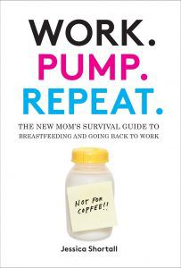 Work. Pump. Repeat.: The New Mom's Survival Guide to Breastfeeding and Going Back to Work by Jessica Shortall