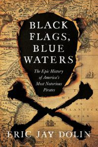Black Flags, Blue Waters- The Epic History of America's Most Notorious Pirates by Eric Jay Dolin