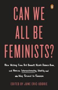 Can We All Be Feminists? : New Writing From Brit Bennett, Nicole Dennis-Benn, And 15 Others On Intersectionality, Identity, And The Way Forward For Feminism edited by June Eric-Udorie