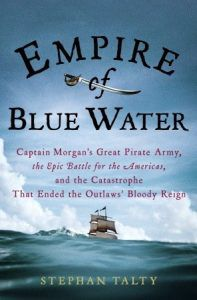 Empire of Blue Water: Captain Morgan's Great Pirate Army, the Epic Battle for the Americas, and the Catastrophe That Ended the Outlaws' Bloody Reign by Stephan Talty