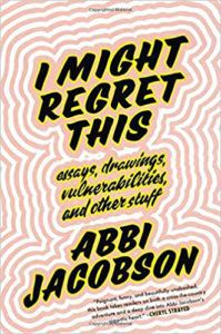 I Might Regret This- Essays, Drawings, Vulnerabilities, and Other Stuff written and read by Abbi Jacobson