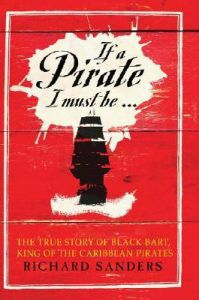 """If a Pirate I Must Be: The True Story of Black Bart, """"King of the Caribbean Pirates"""" by Richard Sanders"""