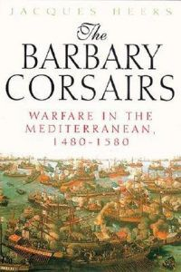 The Barbary Corsairs: Warfare in the Mediterranean, 1480-1580 by Jacques Heers