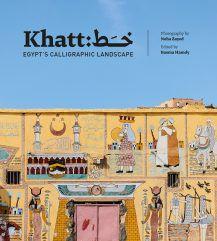 KHATT: EGYPT'S CALLIGRAPHIC LANDSCAPE EDITED BY BASMA HAMDY, PHOTOGRAPHY BY NOHA ZAYED