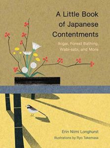 A Little Book of Japanese Contentments: Ikigai, Forest Bathing, Wabi-sabi, and More by Erin Nimi Longhurst