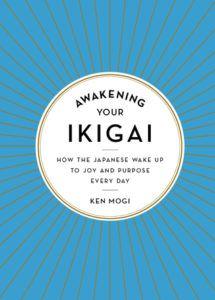 Awakening Your Ikigai- How the Japanese Wake Up to Joy and Purpose Every Day by Ken Mogi