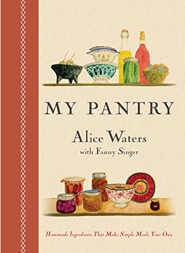 My Pantry- Homemade Ingredients That Make Simple Meals Your Own by Alice Waters