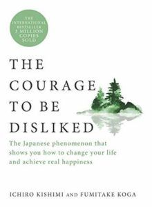 The Courage to Be Disliked: The Japanese Phenomenon That Shows You How to Change Your Life and Achieve Real Happiness by Ichiro Kishimi, Fumitake Koga