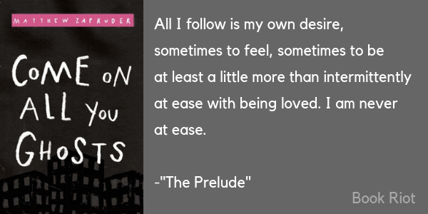 """Excerpt from """"The Prelude"""" by Matthew Zapruder that reads """"All I follow is my own desire, / sometimes to feel, sometimes to be / at least a little more than intermittently / at ease with being loved. I am never / at ease."""""""