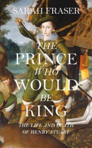 The Prince Who Would Be King: The Life and Death of Henry Stuart by Sarah Fraser