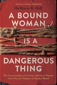 A Bound Woman Is a Dangerous Thing: The Incarceration of African American Woman from Harriet Tubman to Sandra Bland by DaMaris Hill book cover