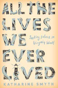 All the Lives We Ever Lived: Seeking Solace in Virginia Woolf by Katharine Smyth book cover