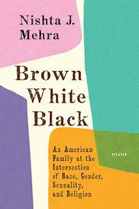 Brown White Black: An American Family at the Intersection of Race, Gender, Sexuality, and Religion by Nishta J. Mehra book cover