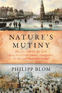 Nature's Mutiny: How the Little Ice Age of the Long Seventeenth Century Transformed the West and Shaped the Present by Philipp Blom book cover