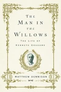 The Man in the Willows: The Life of Kenneth Grahame by Matthew Dennison book cover