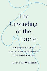 The Unwinding of a Miracle: A Memoir of Life, Death, and Everything That Comes After by Julie Yip-Williams book cover