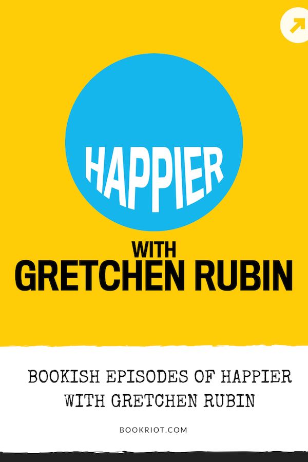 Great bookish episodes of Happier with Gretchen Rubin, a surprisingly bookish podcast. podcasts | gretchen rubin | bookish podcasts | happier podcast