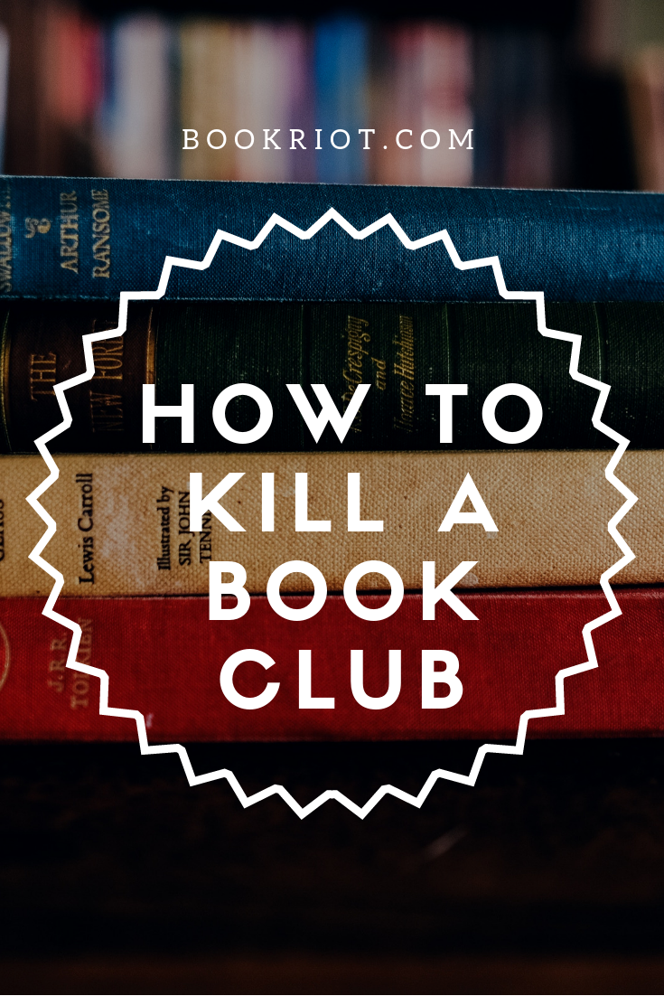 How to kill a book club -- whether it's something you want to do or something you want to avoid doing. book clubs | ending book clubs