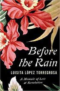 Before the Rain: A Memoir of Love and Revolution by Luisita Lopez Torregrosa