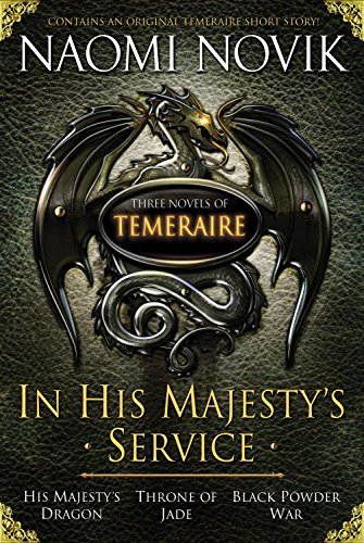 In His Majesty's Service- Three Novels of Temeraire (His Majesty's Service, Throne of Jade, and Black Powder War) by Naomi Novik