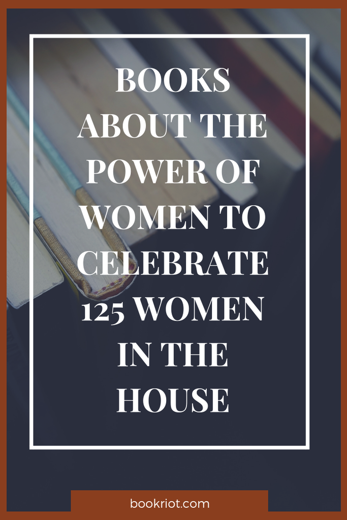 Cheered when Nancy Pelosi took back the gavel? Dig into these great books about the power of women and celebrate 125 women in the House of Representatives. book lists | books about women | books about women in power | feminist books