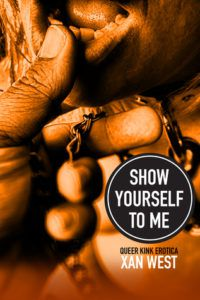Show Yourself to Me: Queer Kink Erotica by Xan West