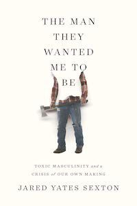 The Man They Wanted Me to Be: Toxic Masculinity and a Crisis of Our Own Making by Jared Yates Sexton book cover