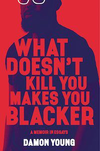 What Doesn't Kill You Makes You Blacker: A Memoir in Essays by Damon Young book cover
