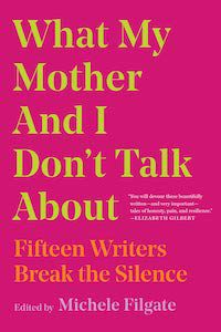What My Mother and I Don't Talk About: Fifteen Writers Break the Silence, Edited by Michele Filgate book cover