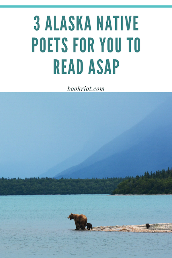 3 Alaska Native Poets For You To Read ASAP from BookRiot.com | Poetry | Indigenous Poetry | Alaska Native Voices | #alaskanativepoets #readmorepoetry #nationalpoetrymonth