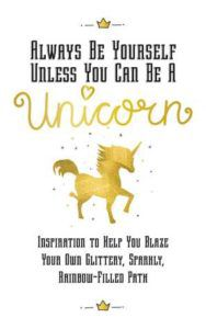 Always Be Yourself, Unless You Can Be a Unicorn: Inspiration to Help You Blaze Your Own Glittery, Sparkly, Rainbow-Filled Path by Racehorse Publishing