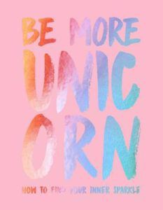Be More Unicorn- How to Find Your Inner Sparkle by Joanna Gray