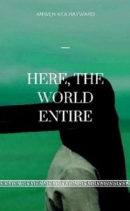 Here. the World Entire by Anwen Kya Hayward