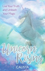 Unicorn Rising: Live Your Truth and Unleash Your Magic by Calista