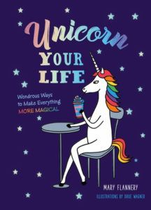 Unicorn Your Life- Wondrous Ways to Make Everything More Magical by Mary Flannery